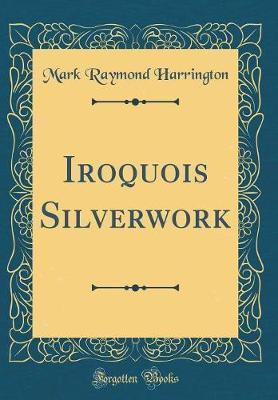 Iroquois Silverwork (Classic Reprint) by Mark Raymond Harrington