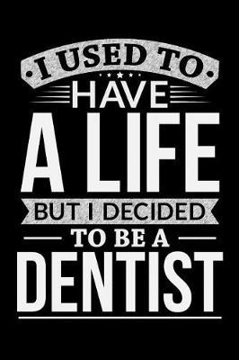 I Used To Have A Life But I Decided To Be A Dentist by Life Decided