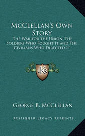 McClellan's Own Story: The War for the Union; The Soldiers Who Fought It and the Civilians Who Directed It by George B.McClellan