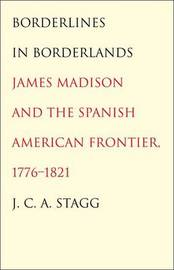 Borderlines in Borderlands: James Madison and the Spanish-American Frontier, 1776-1821 by J.C.A. Stagg image