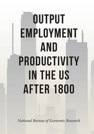 Output, Employment, and Productivity in the United States After 1800 by National Bureau of Economic Research