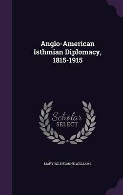 Anglo-American Isthmian Diplomacy, 1815-1915 by Mary Wilhelmine Williams image