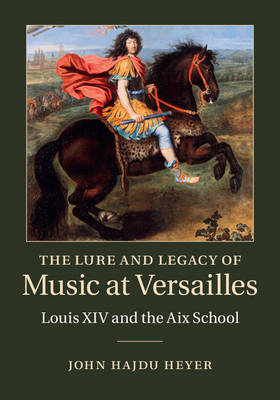 The Lure and Legacy of Music at Versailles by John Hajdu Heyer