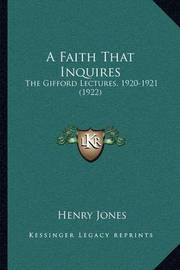 A Faith That Inquires: The Gifford Lectures, 1920-1921 (1922) by Henry Jones