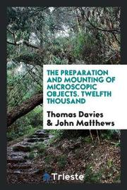 The Preparation and Mounting of Microscopic Objects. Twelfth Thousand by Thomas Davies