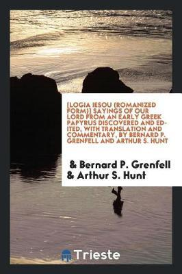 [logia Iesou (Romanized Form)] Sayings of Our Lord from an Early Greek Papyrus Discovered and Edited, with Translation and Commentary, by Bernard P. Grenfell and Arthur S. Hunt by Bernard P Grenfell