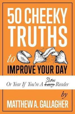 50 Cheeky Truths to Improve Your Day by Matthew a Gallagher