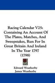 Racing Calendar V25: Containing An Account Of The Plates, Matches, And Sweepstakes, Run For In Great Britain And Ireland In The Year 1797 (1798) by Edward Weatherby