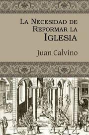 La Necesidad de Reformar La Iglesia by Juan Calvino