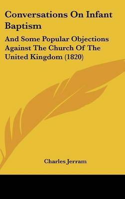 Conversations On Infant Baptism: And Some Popular Objections Against The Church Of The United Kingdom (1820) by Charles Jerram