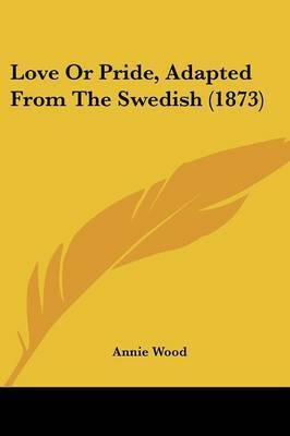 Love or Pride, Adapted from the Swedish (1873) by Annie Wood