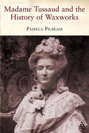 Madame Tussaud and the History of Waxwork by Pamela M. Pilbeam image