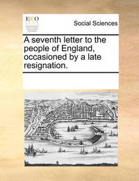 A Seventh Letter to the People of England, Occasioned by a Late Resignation. by Multiple Contributors