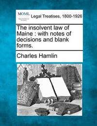 The Insolvent Law of Maine: With Notes of Decisions and Blank Forms. by Charles Hamlin image