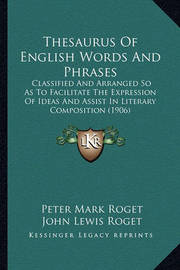 Thesaurus of English Words and Phrases Thesaurus of English Words and Phrases: Classified and Arranged So as to Facilitate the Expression Oclassified and Arranged So as to Facilitate the Expression of Ideas and Assist in Literary Composition (1906) F Idea by Peter Mark Roget