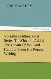 Yorkshire Ditties, First Series to Which Is Added the Cream of Wit and Humour from His Popular Writings by John Hartley