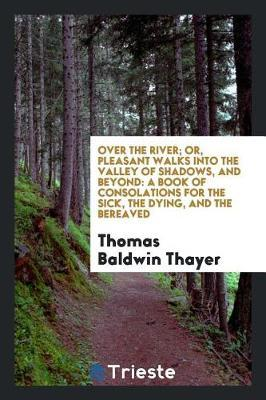 Over the River; Or, Pleasant Walks Into the Valley of Shadows, and Beyond by Thomas Baldwin Thayer