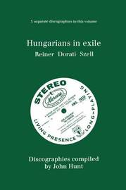Hungarians in Exile: 3 Discographies Fritz Reiner, Antal Dorati, George Szell by John Hunt