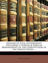 Analysis of Civil Government: Including a Topical & Tabular Arrangement of the Constitution of the United States ... by Calvin Townsend