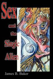Sex and the Single Alien by James B Baker image