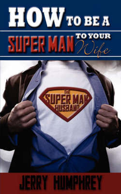 How to Be a Super Man to Your Wife by Jerry Humphrey
