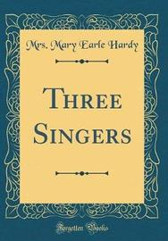 Three Singers (Classic Reprint) by Mrs Mary Earle Hardy image