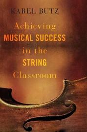 Achieving Musical Success in the String Classroom by Karel Butz