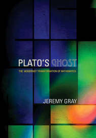 Plato's Ghost: The Modernist Transformation of Mathematics by Jeremy Gray