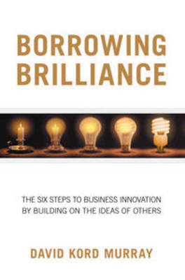 Borrowing Brilliance: The Six Steps to Business Innovation by Building on the Ideas of Others by Kord Murray David image