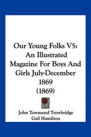 Our Young Folks V5: An Illustrated Magazine for Boys and Girls July-December 1869 (1869) by John Townsend Trowbridge