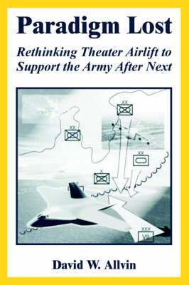 Paradigm Lost: Rethinking Theater Airlift to Support the Army After Next by David, W. Allvin image