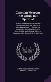 Christian Weapons Not Carnal But Spiritual by Samuel Miller