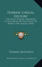 Hebrew Lyrical History: Or Select Psalms, Arranged in the Order of the Events to Which They Relate (1852) by Thomas Bulfinch