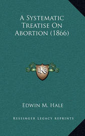 A Systematic Treatise on Abortion (1866) by Edwin Moses Hale