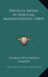 Physical Media in Spiritual Manifestations (1869) Physical Media in Spiritual Manifestations (1869) by George Whitefield Samson