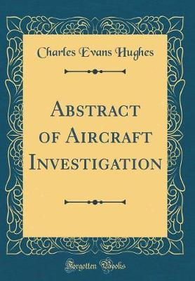 Abstract of Aircraft Investigation (Classic Reprint) by Charles Evans Hughes