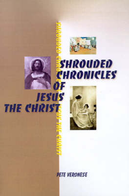 Shrouded Chronicles of Jesus the Christ by Pete Veronese