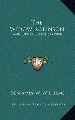 The Widow Robinson: And Other Sketches (1900) by Benjamin W Williams