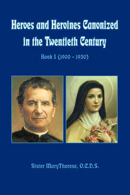Heroes and Heroines Canonized in the Twentieth Century: Book I (1900 - 1950) by Sister Marytherese