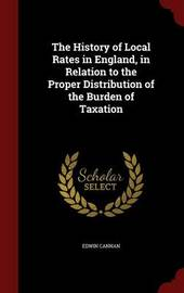 The History of Local Rates in England, in Relation to the Proper Distribution of the Burden of Taxation by Edwin Cannan