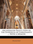 Archdeacon Paley's View of the Evidences of Christianity ...: With a Memoir by William Paley