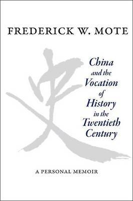 China and the Vocation of History in the Twentieth Century by Frederick W. Mote