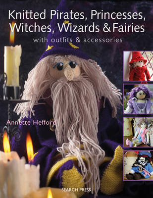 Knitted Pirates, Princesses, Witches, Wizards and Fairies by Annette Hefford