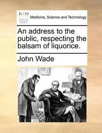 An Address to the Public, Respecting the Balsam of Liquorice by John Wade