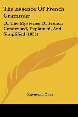 The Essence Of French Grammar: Or The Mysteries Of French Condensed, Explained, And Simplified (1855) by Raymond Oake