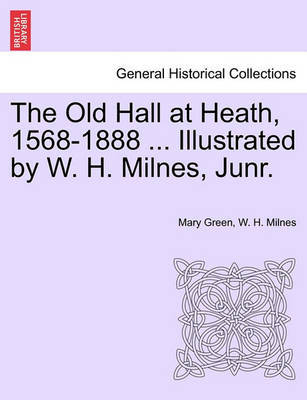 The Old Hall at Heath, 1568-1888 ... Illustrated by W. H. Milnes, Junr. by Mary Green image