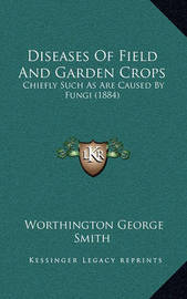 Diseases of Field and Garden Crops: Chiefly Such as Are Caused by Fungi (1884) by Worthington George Smith