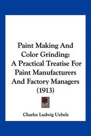 Paint Making and Color Grinding: A Practical Treatise for Paint Manufacturers and Factory Managers (1913) by Charles Ludwig Uebele