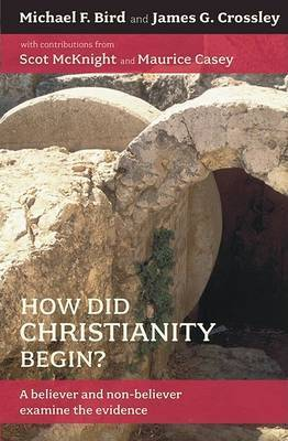How Did Christianity Begin?: A Believer and Non-Believer Examine the Evidence by Michael F Bird