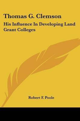 Thomas G. Clemson: His Influence in Developing Land Grant Colleges by Robert F. Poole